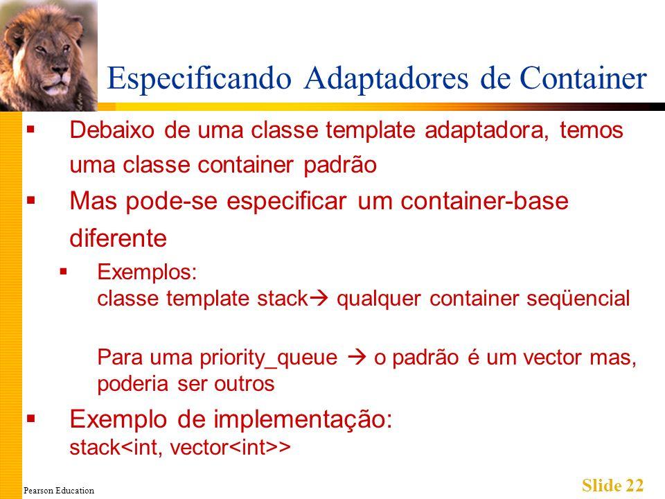 Pearson Education Slide 22 Especificando Adaptadores de Container Debaixo de uma classe template adaptadora, temos uma classe container padrão Mas pod