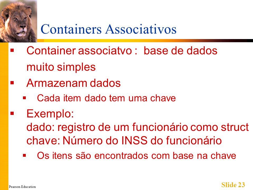 Pearson Education Slide 23 Containers Associativos Container associatvo : base de dados muito simples Armazenam dados Cada item dado tem uma chave Exe