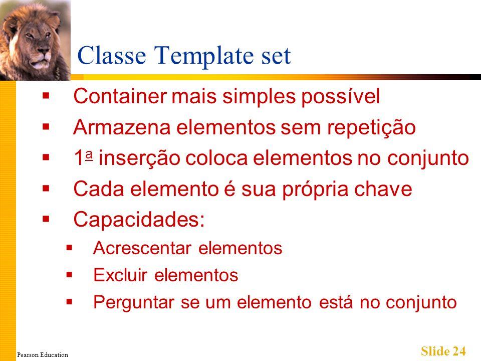 Pearson Education Slide 24 Classe Template set Container mais simples possível Armazena elementos sem repetição 1 a inserção coloca elementos no conju
