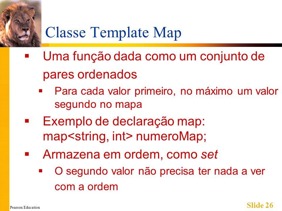 Pearson Education Slide 26 Classe Template Map Uma função dada como um conjunto de pares ordenados Para cada valor primeiro, no máximo um valor segund