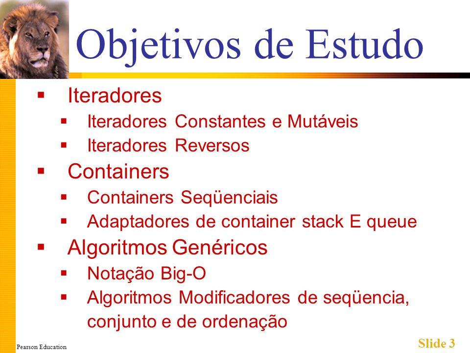 Pearson Education Slide 44 Sumário 1 Iterador é uma generalização de um ponteiro Usado para se mover através dos elementos de um container Classes container com iteradores têm: Funções-membros end() e begin() que retornam valores de iteradores tais que podem processar todos os dados no container Principais tipos de iteradores: Avanço, bidirecional e de acesso aleatório Dado o iterador constante p, *p é uma versão somente de leitura do elemento