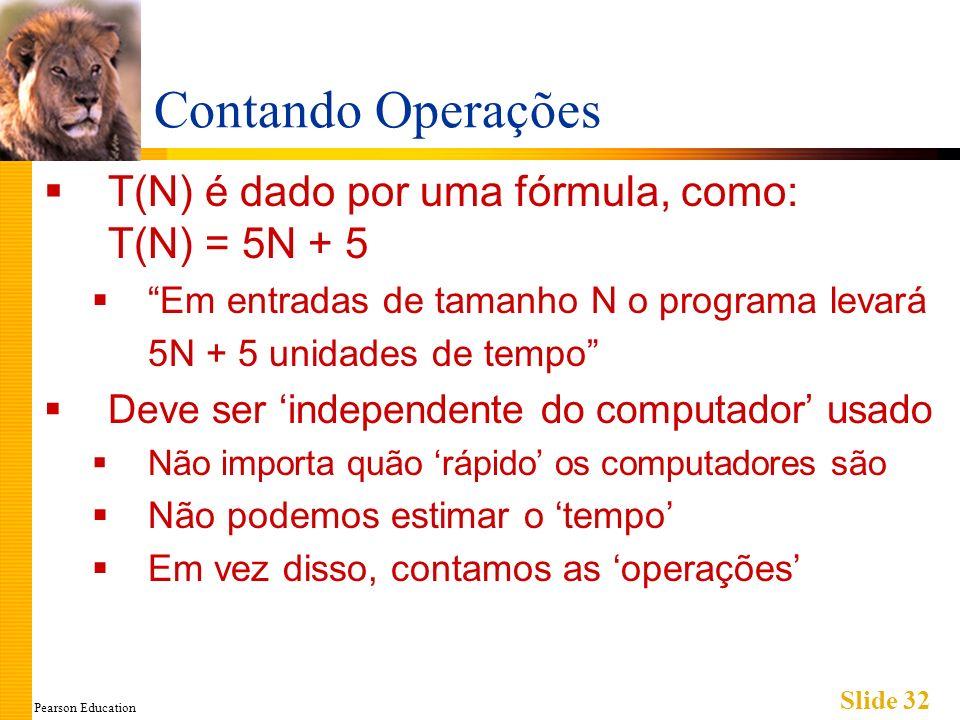 Pearson Education Slide 32 Contando Operações T(N) é dado por uma fórmula, como: T(N) = 5N + 5 Em entradas de tamanho N o programa levará 5N + 5 unida