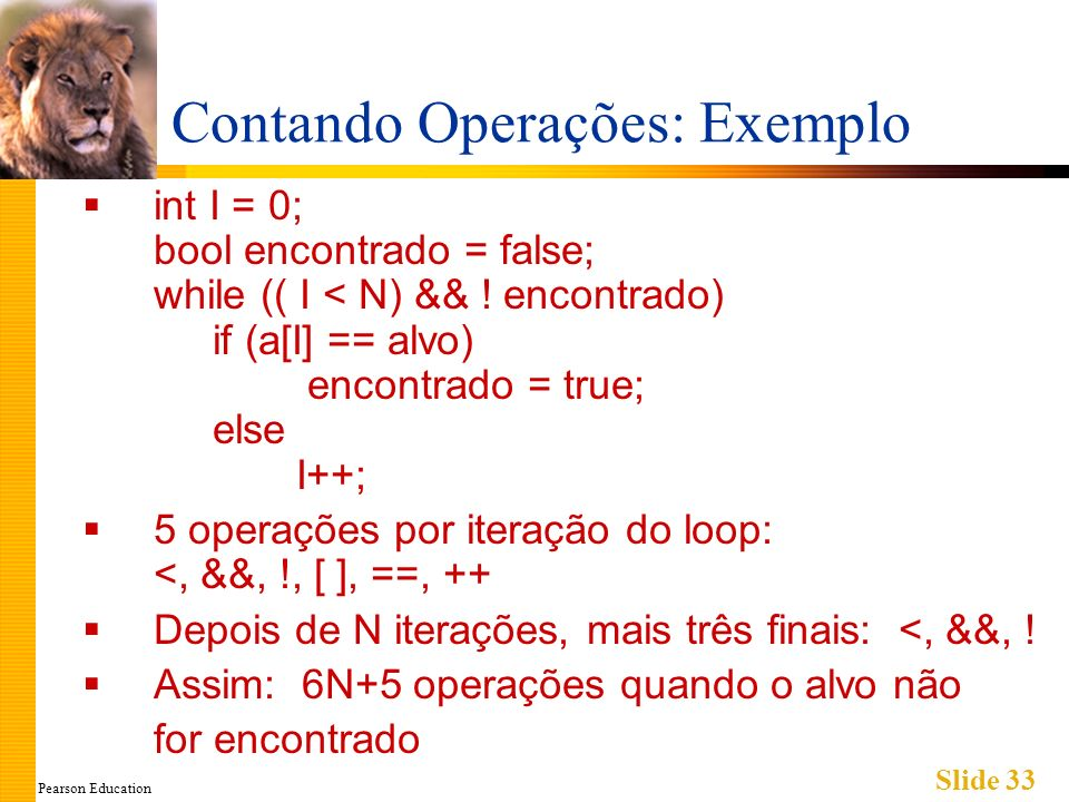 Pearson Education Slide 33 Contando Operações: Exemplo int I = 0; bool encontrado = false; while (( I < N) && .