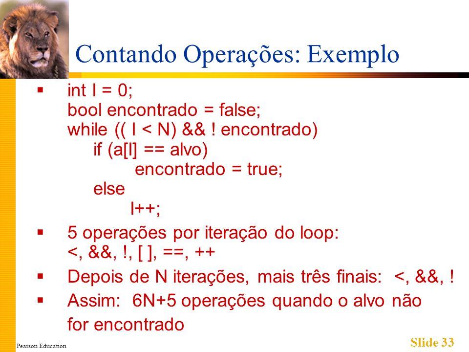 Pearson Education Slide 33 Contando Operações: Exemplo int I = 0; bool encontrado = false; while (( I < N) && ! encontrado) if (a[I] == alvo) encontra