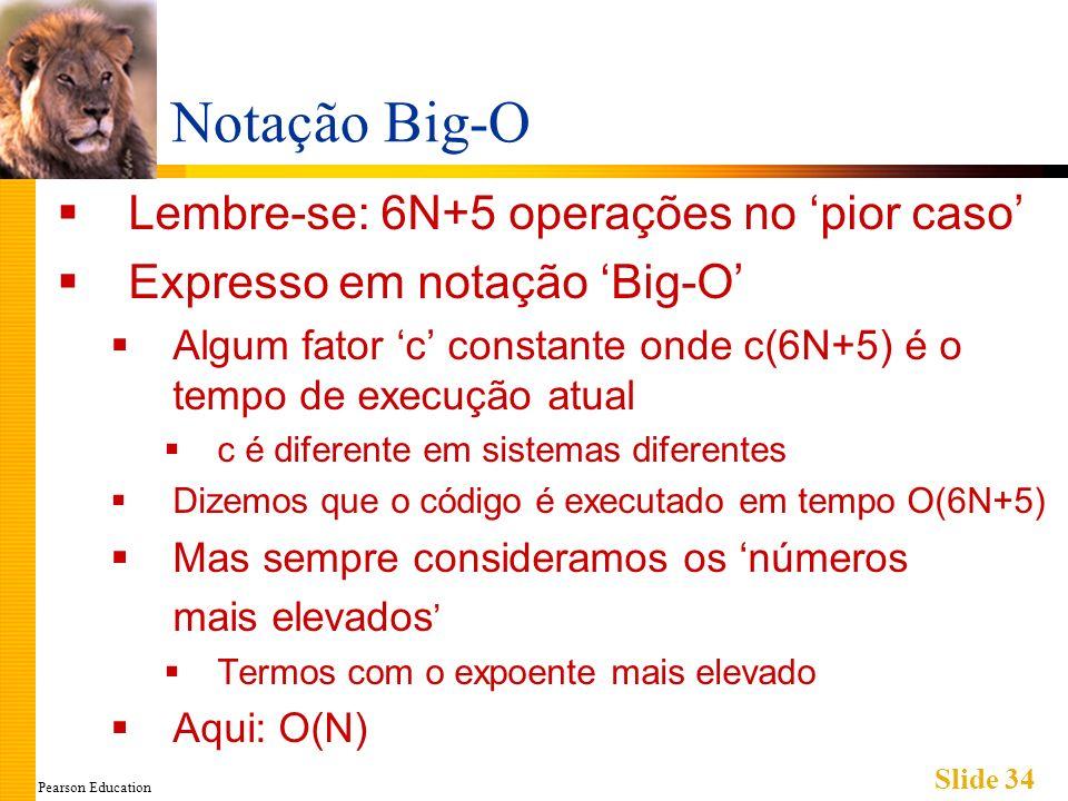 Pearson Education Slide 34 Notação Big-O Lembre-se: 6N+5 operações no pior caso Expresso em notação Big-O Algum fator c constante onde c(6N+5) é o tem