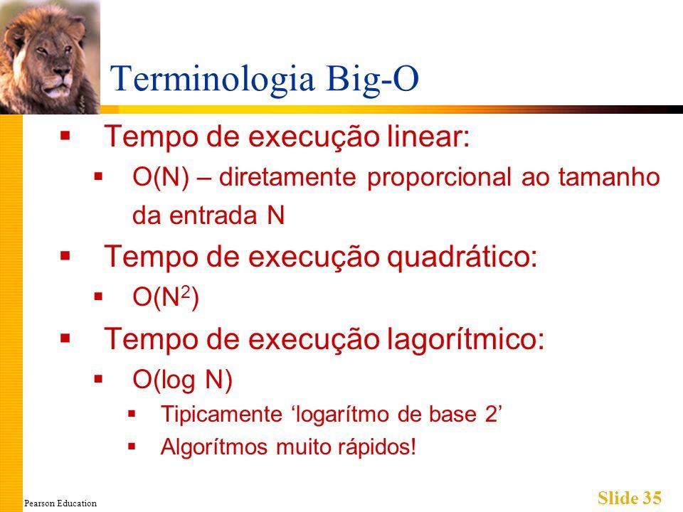 Pearson Education Slide 35 Terminologia Big-O Tempo de execução linear: O(N) – diretamente proporcional ao tamanho da entrada N Tempo de execução quad