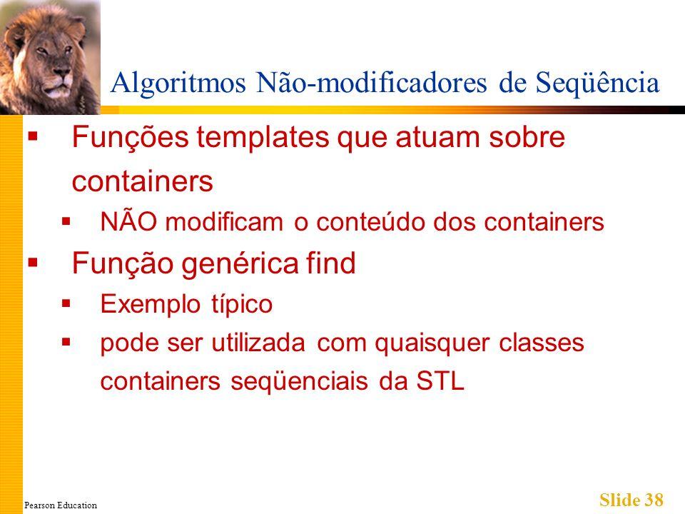 Pearson Education Slide 38 Algoritmos Não-modificadores de Seqüência Funções templates que atuam sobre containers NÃO modificam o conteúdo dos contain