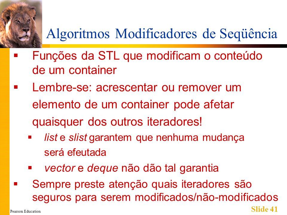 Pearson Education Slide 41 Algoritmos Modificadores de Seqüência Funções da STL que modificam o conteúdo de um container Lembre-se: acrescentar ou rem