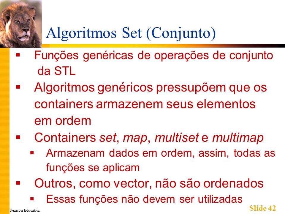 Pearson Education Slide 42 Algoritmos Set (Conjunto) Funções genéricas de operações de conjunto da STL Algoritmos genéricos pressupõem que os containe