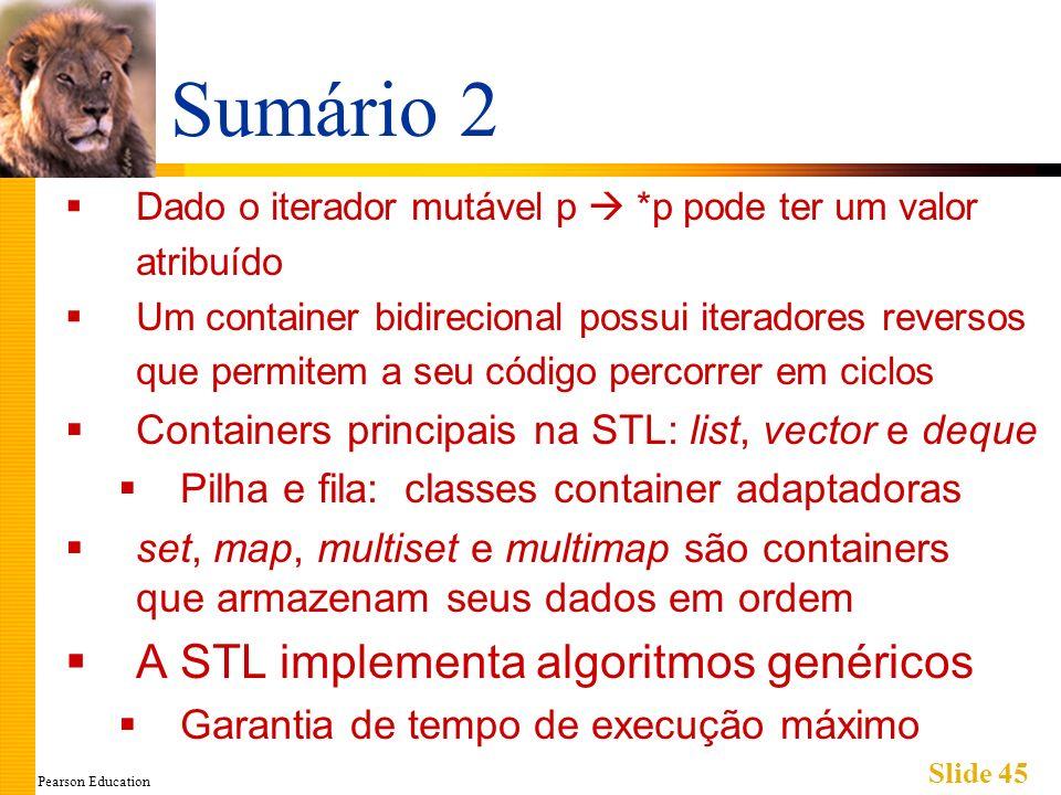 Pearson Education Slide 45 Sumário 2 Dado o iterador mutável p *p pode ter um valor atribuído Um container bidirecional possui iteradores reversos que