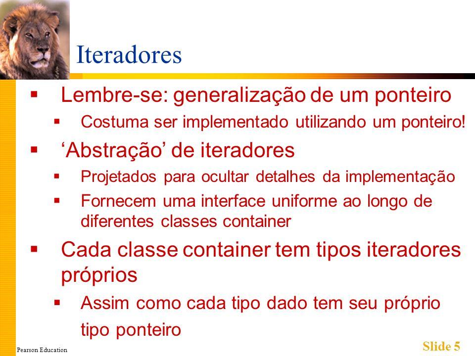 Pearson Education Slide 5 Iteradores Lembre-se: generalização de um ponteiro Costuma ser implementado utilizando um ponteiro! Abstração de iteradores