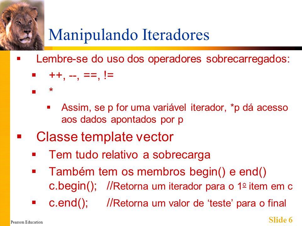 Pearson Education Slide 6 Manipulando Iteradores Lembre-se do uso dos operadores sobrecarregados: ++, --, ==, != * Assim, se p for uma variável iterad