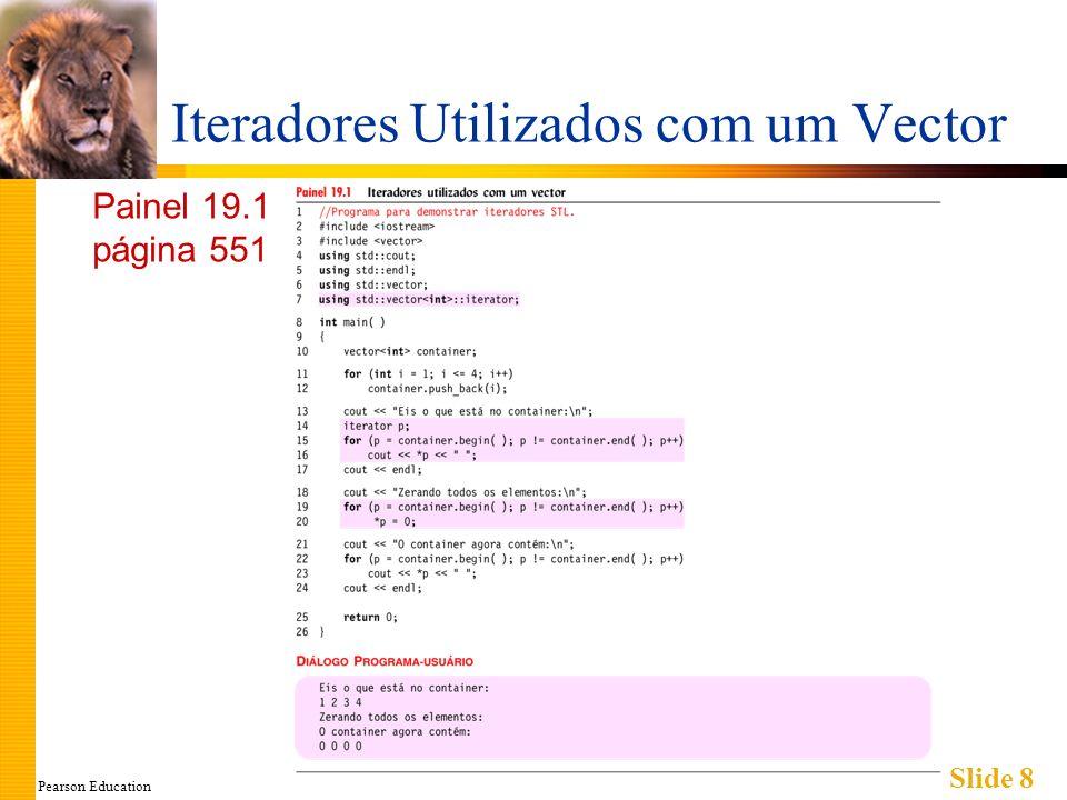 Pearson Education Slide 9 Tipo Iterador para Vector Iteradores para um vector de ints são do tipo: std::vector ::iterador Iteradores para listas de ints são do tipo: std::list ::iterador Vector está no std namespace, assim precisamos: using std::vector ::iterador;