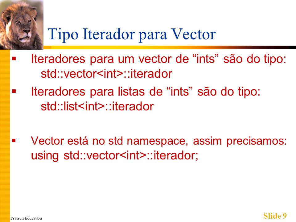 Pearson Education Slide 9 Tipo Iterador para Vector Iteradores para um vector de ints são do tipo: std::vector ::iterador Iteradores para listas de in