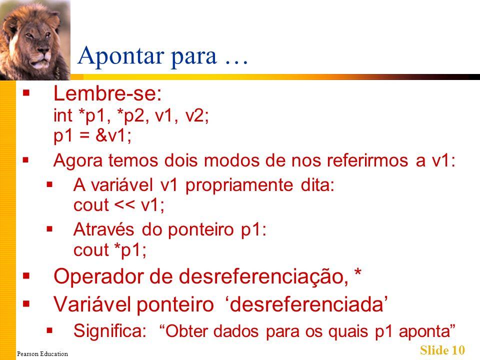Pearson Education Slide 10 Apontar para … Lembre-se: int *p1, *p2, v1, v2; p1 = &v1; Agora temos dois modos de nos referirmos a v1: A variável v1 prop