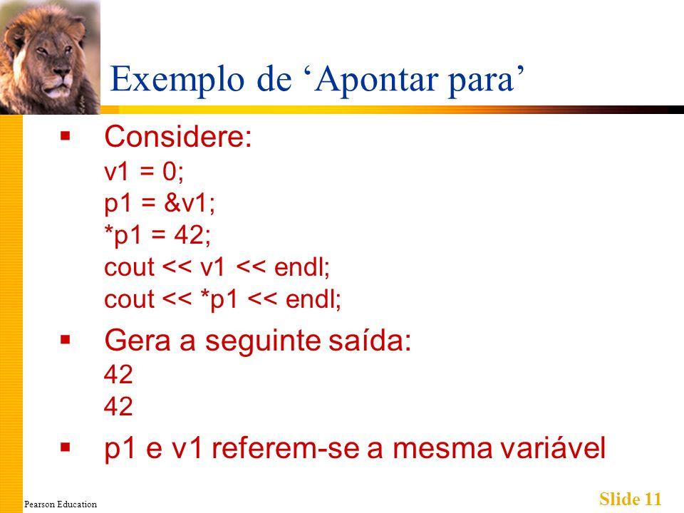 Pearson Education Slide 11 Exemplo de Apontar para Considere: v1 = 0; p1 = &v1; *p1 = 42; cout << v1 << endl; cout << *p1 << endl; Gera a seguinte saí