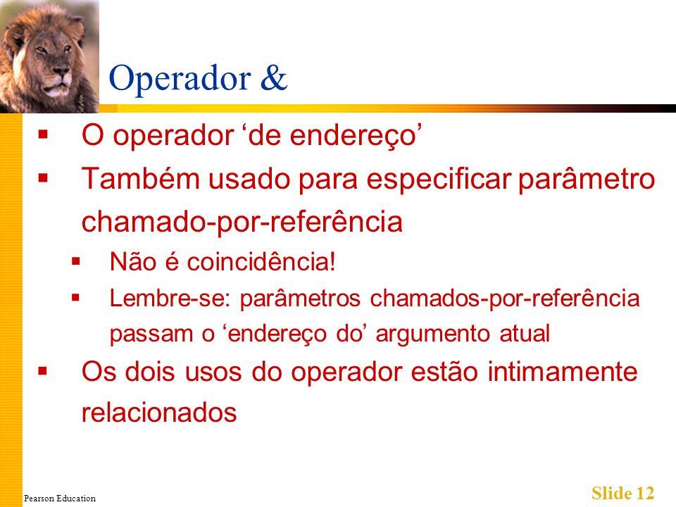 Pearson Education Slide 12 Operador & O operador de endereço Também usado para especificar parâmetro chamado-por-referência Não é coincidência! Lembre