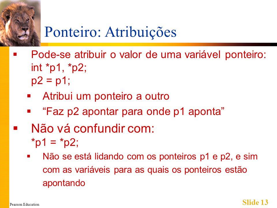 Pearson Education Slide 13 Ponteiro: Atribuições Pode-se atribuir o valor de uma variável ponteiro: int *p1, *p2; p2 = p1; Atribui um ponteiro a outro