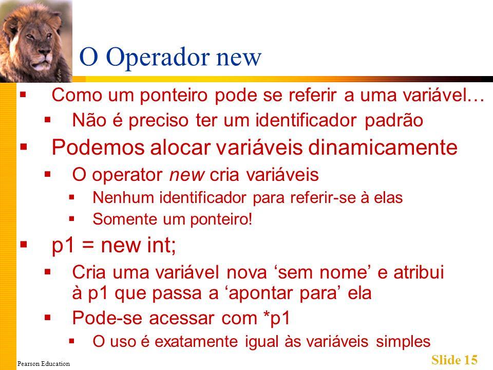 Pearson Education Slide 15 O Operador new Como um ponteiro pode se referir a uma variável… Não é preciso ter um identificador padrão Podemos alocar va