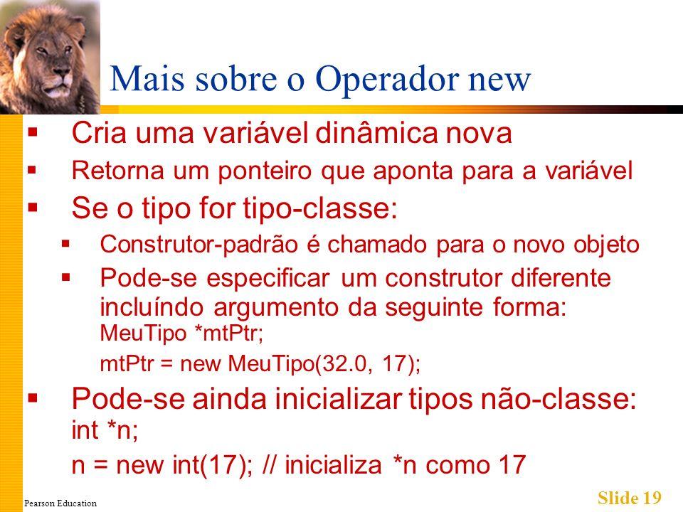 Pearson Education Slide 19 Mais sobre o Operador new Cria uma variável dinâmica nova Retorna um ponteiro que aponta para a variável Se o tipo for tipo