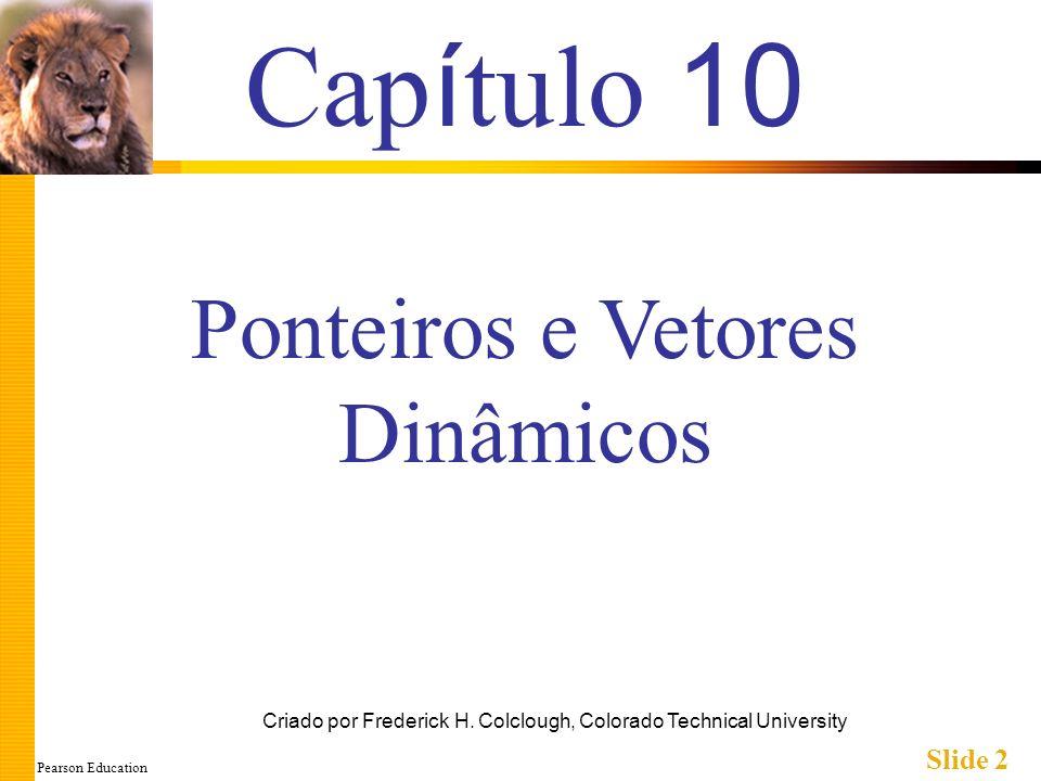 Pearson Education Slide 2 Cap í tulo 10 Criado por Frederick H. Colclough, Colorado Technical University Ponteiros e Vetores Dinâmicos