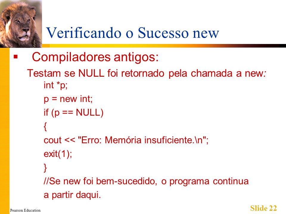 Pearson Education Slide 22 Verificando o Sucesso new Compiladores antigos: Testam se NULL foi retornado pela chamada a new: int *p; p = new int; if (p