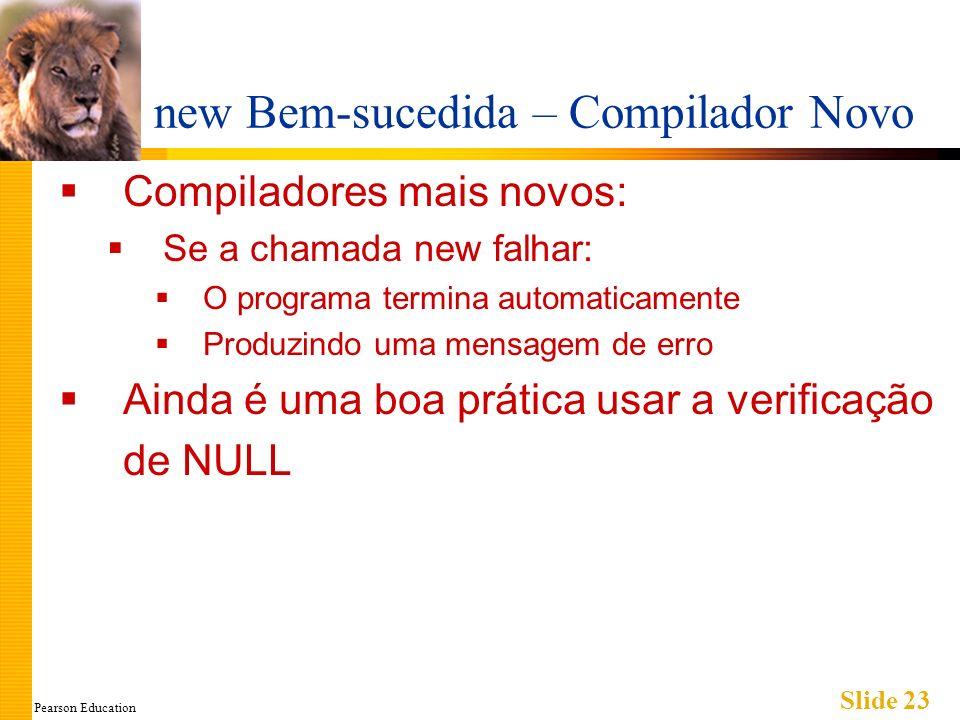 Pearson Education Slide 23 new Bem-sucedida – Compilador Novo Compiladores mais novos: Se a chamada new falhar: O programa termina automaticamente Pro