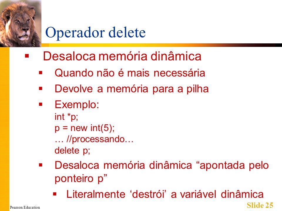 Pearson Education Slide 25 Operador delete Desaloca memória dinâmica Quando não é mais necessária Devolve a memória para a pilha Exemplo: int *p; p =