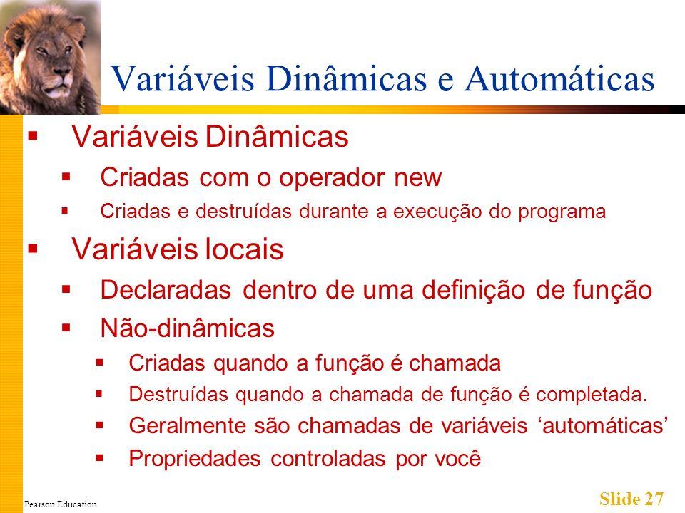 Pearson Education Slide 27 Variáveis Dinâmicas e Automáticas Variáveis Dinâmicas Criadas com o operador new Criadas e destruídas durante a execução do