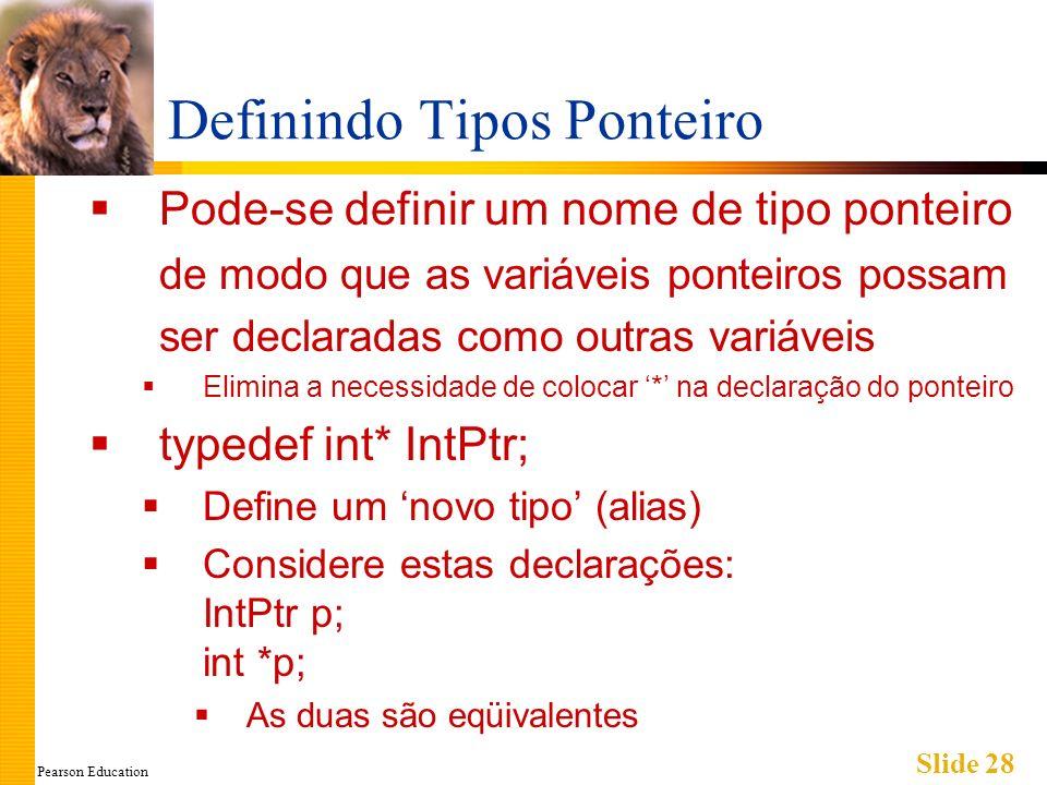 Pearson Education Slide 28 Definindo Tipos Ponteiro Pode-se definir um nome de tipo ponteiro de modo que as variáveis ponteiros possam ser declaradas