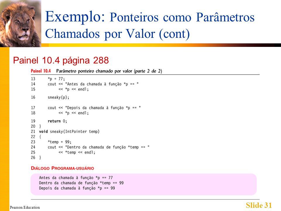 Pearson Education Slide 31 Exemplo: Ponteiros como Parâmetros Chamados por Valor (cont) Painel 10.4 página 288