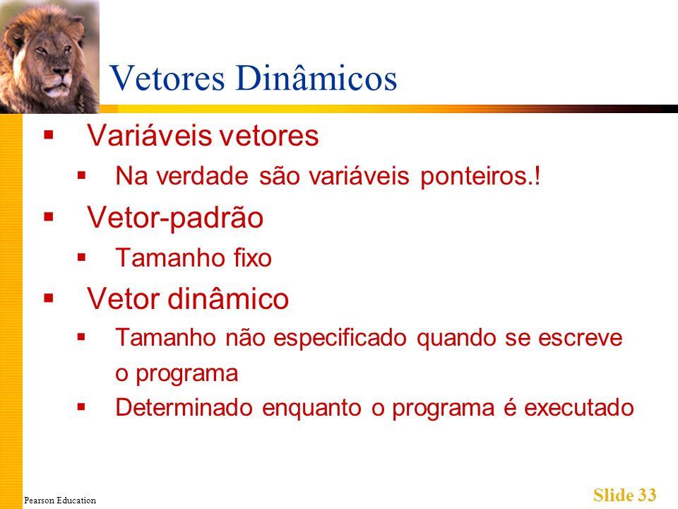 Pearson Education Slide 33 Vetores Dinâmicos Variáveis vetores Na verdade são variáveis ponteiros.! Vetor-padrão Tamanho fixo Vetor dinâmico Tamanho n