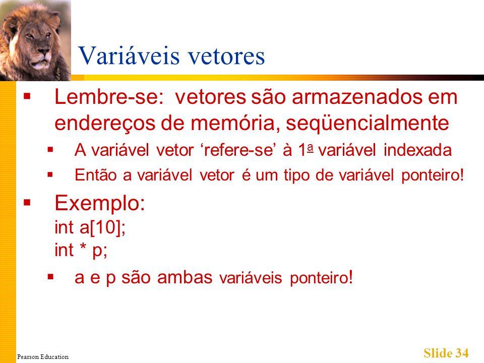 Pearson Education Slide 34 Variáveis vetores Lembre-se: vetores são armazenados em endereços de memória, seqüencialmente A variável vetor refere-se à