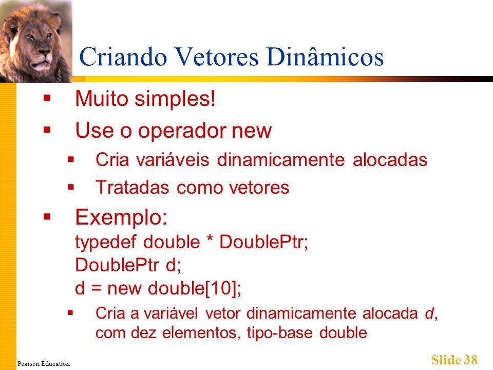 Pearson Education Slide 38 Criando Vetores Dinâmicos Muito simples! Use o operador new Cria variáveis dinamicamente alocadas Tratadas como vetores Exe