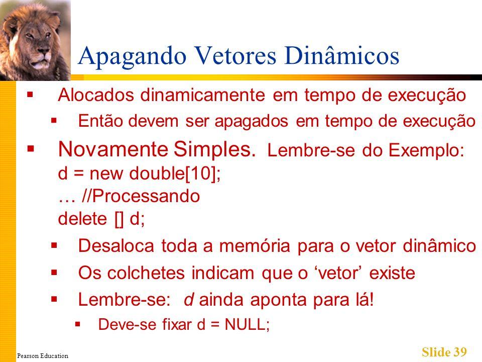 Pearson Education Slide 39 Apagando Vetores Dinâmicos Alocados dinamicamente em tempo de execução Então devem ser apagados em tempo de execução Novame