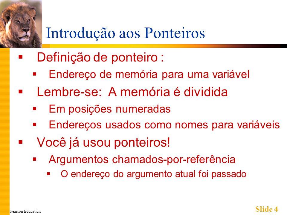 Pearson Education Slide 4 Introdução aos Ponteiros Definição de ponteiro : Endereço de memória para uma variável Lembre-se: A memória é dividida Em po