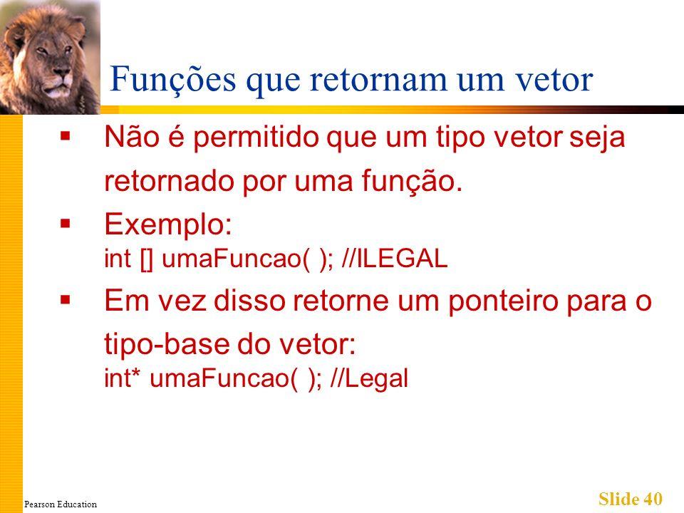 Pearson Education Slide 40 Funções que retornam um vetor Não é permitido que um tipo vetor seja retornado por uma função. Exemplo: int [] umaFuncao( )