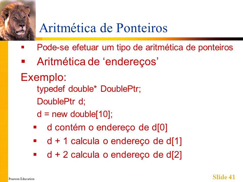 Pearson Education Slide 41 Aritmética de Ponteiros Pode-se efetuar um tipo de aritmética de ponteiros Aritmética de endereços Exemplo: typedef double*