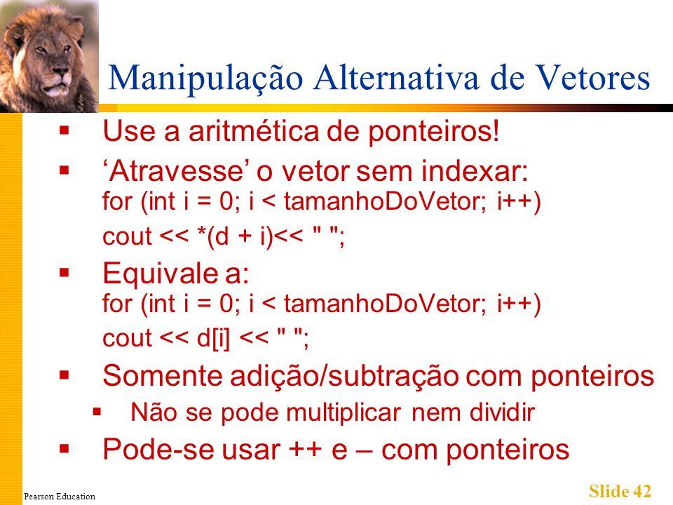 Pearson Education Slide 42 Manipulação Alternativa de Vetores Use a aritmética de ponteiros! Atravesse o vetor sem indexar: for (int i = 0; i < tamanh