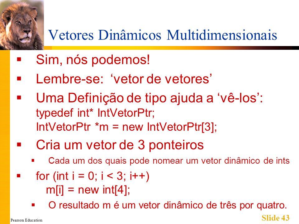 Pearson Education Slide 43 Vetores Dinâmicos Multidimensionais Sim, nós podemos! Lembre-se: vetor de vetores Uma Definição de tipo ajuda a vê-los: typ