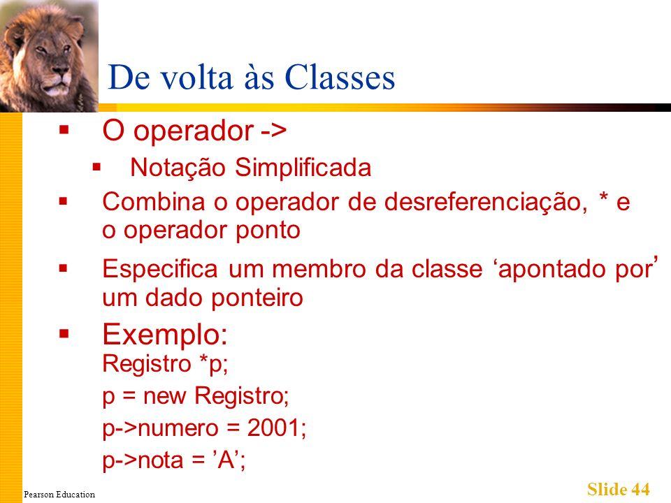 Pearson Education Slide 44 De volta às Classes O operador -> Notação Simplificada Combina o operador de desreferenciação, * e o operador ponto Especif