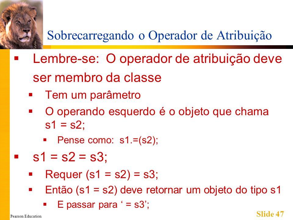 Pearson Education Slide 47 Sobrecarregando o Operador de Atribuição Lembre-se: O operador de atribuição deve ser membro da classe Tem um parâmetro O o