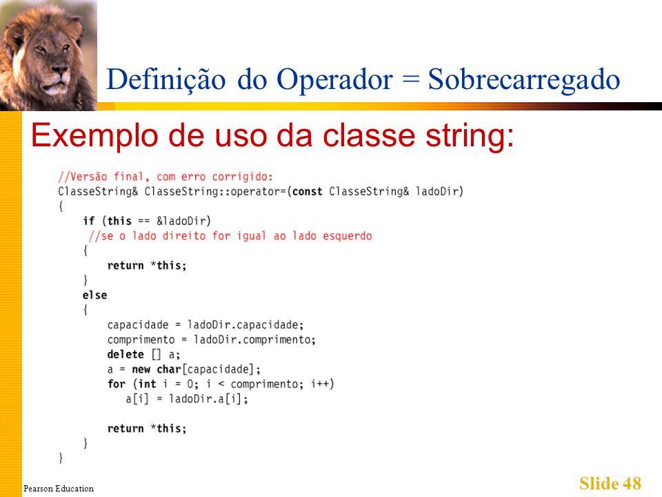 Pearson Education Slide 48 Definição do Operador = Sobrecarregado Exemplo de uso da classe string: