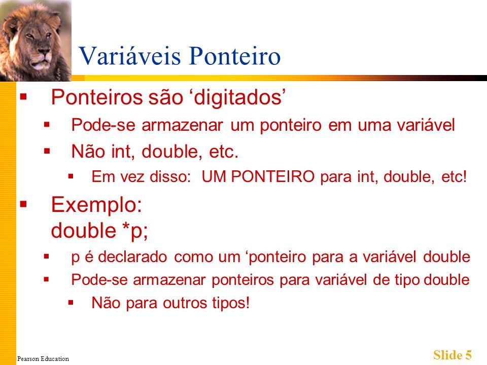 Pearson Education Slide 6 Declarando Variáveis Ponteiro Ponteiros são declarados assim como outros tipos Adicionar * antes do nome da variável Gera um ponteiro para aquele tipo * deve estar antes de cada variável int *p1, *p2, v1, v2; p1, p2 armazenam ponteiros para variáveis int v1, v2 são variáveis comuns de tipo int