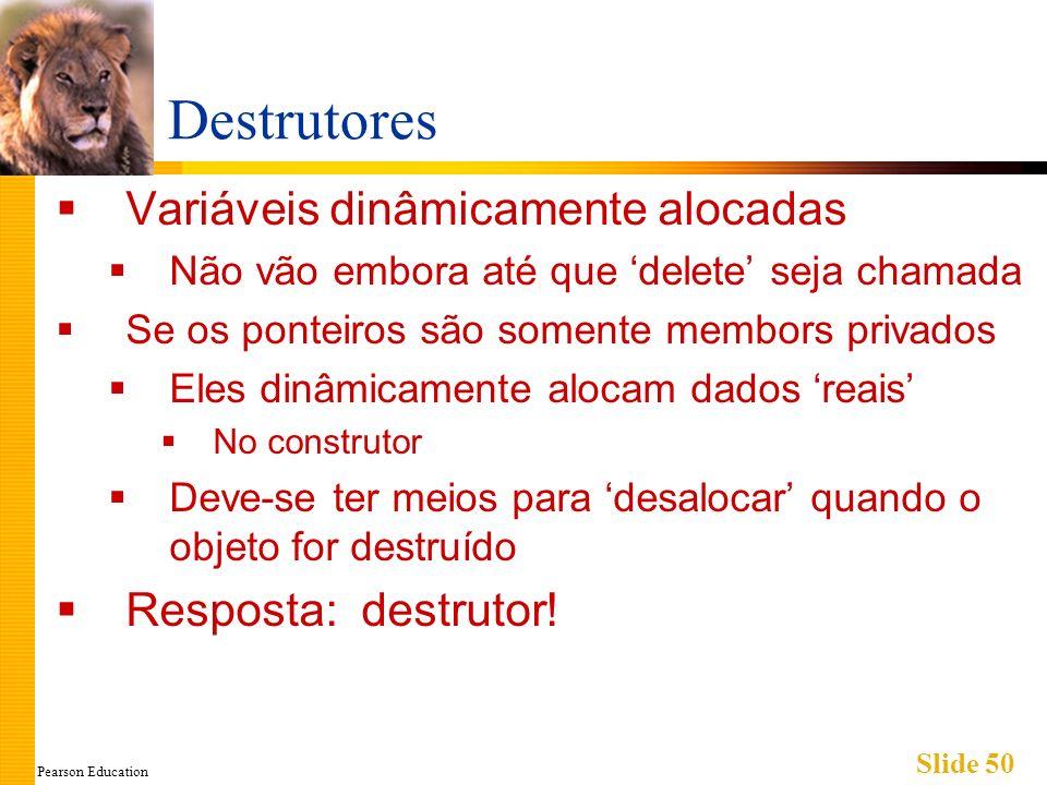 Pearson Education Slide 50 Destrutores Variáveis dinâmicamente alocadas Não vão embora até que delete seja chamada Se os ponteiros são somente membors