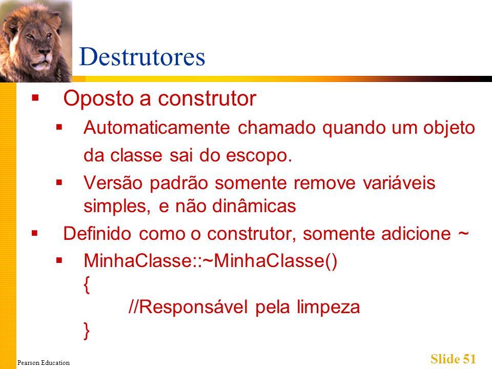 Pearson Education Slide 51 Destrutores Oposto a construtor Automaticamente chamado quando um objeto da classe sai do escopo. Versão padrão somente rem