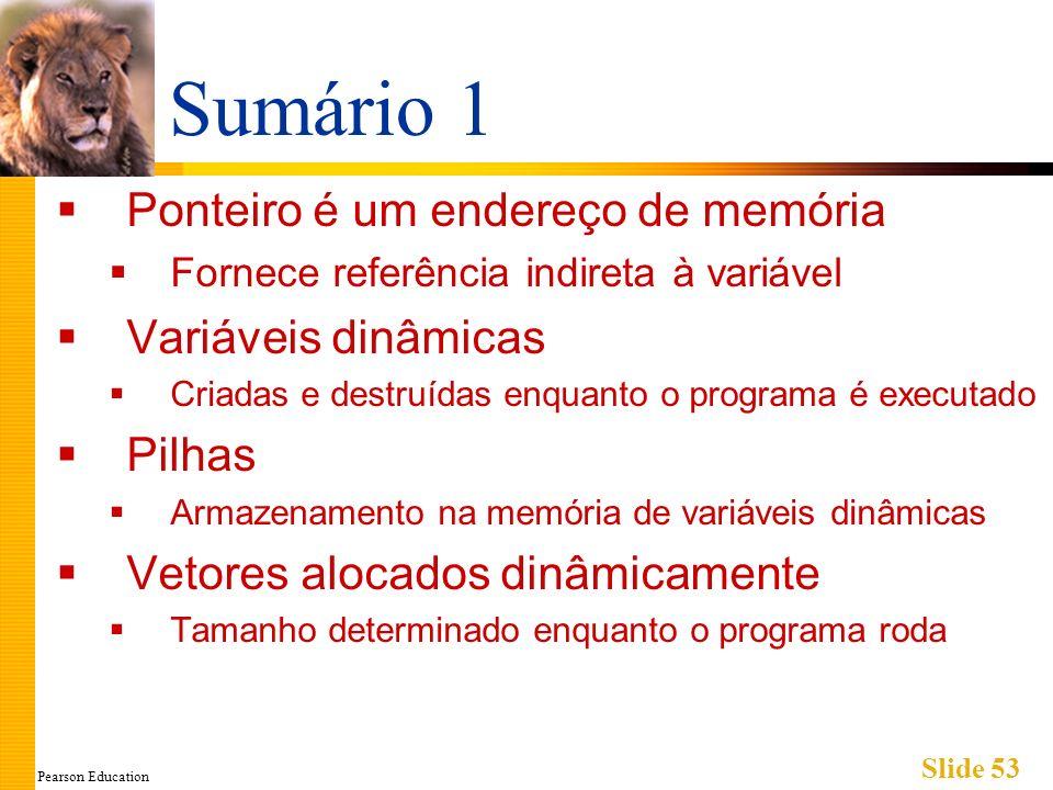 Pearson Education Slide 53 Sumário 1 Ponteiro é um endereço de memória Fornece referência indireta à variável Variáveis dinâmicas Criadas e destruídas