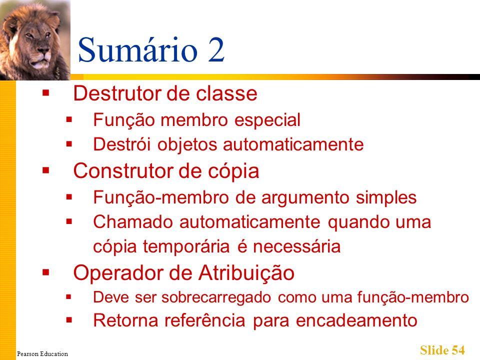 Pearson Education Slide 54 Sumário 2 Destrutor de classe Função membro especial Destrói objetos automaticamente Construtor de cópia Função-membro de a