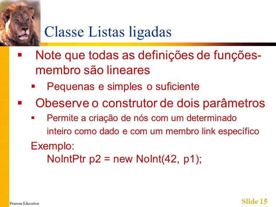 Pearson Education Slide 15 Classe Listas ligadas Note que todas as definições de funções- membro são lineares Pequenas e simples o suficiente Obeserve o construtor de dois parâmetros Permite a criação de nós com um determinado inteiro como dado e com um membro link específico Exemplo: NoIntPtr p2 = new NoInt(42, p1);