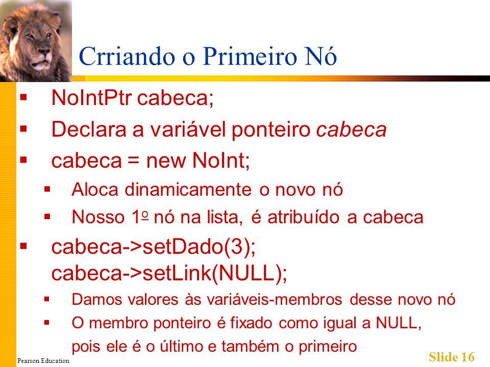 Pearson Education Slide 16 Crriando o Primeiro Nó NoIntPtr cabeca; Declara a variável ponteiro cabeca cabeca = new NoInt; Aloca dinamicamente o novo nó Nosso 1 o nó na lista, é atribuído a cabeca cabeca->setDado(3); cabeca->setLink(NULL); Damos valores às variáveis-membros desse novo nó O membro ponteiro é fixado como igual a NULL, pois ele é o último e também o primeiro